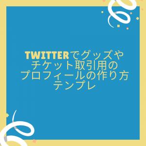 Twitterでグッズやチケット取引用のプロフィールの作り方 テンプレ
